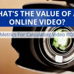 What's The Value Of An Online Video? Metrics and ROI