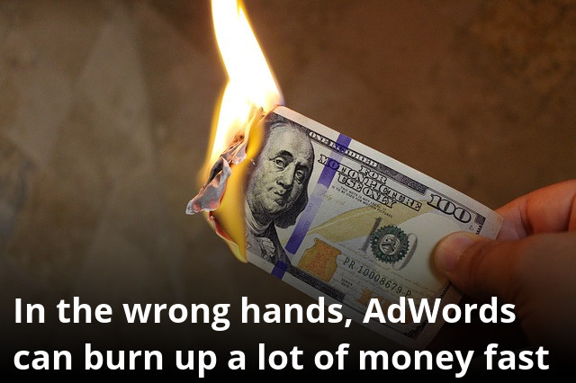 In the wrong hands, AdWords can burn up a lot of money fast