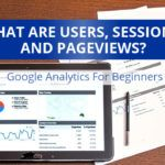 What Are Users, Sessions, And Pageviews? Google Analytics For Beginners