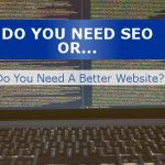 Do You Need SEO, Or Do You Need A Better Website?
