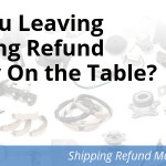 Are You Leaving Shipping Refund Money On the Table?