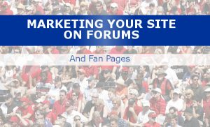 marketing your site on forums and fan pages