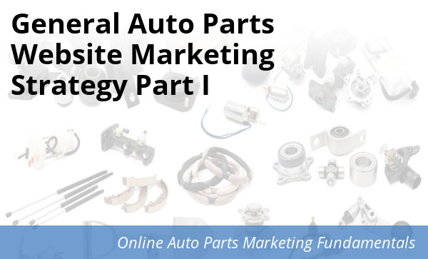 General Auto Parts >> Auto Parts Website Marketing Strategy Part I Spork Marketing