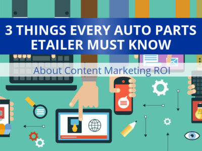 3 things auto parts etailers must know about content marketing roi