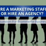 Ecommerce Businesses: Hire Marketing Staff Or Hire An Agency?